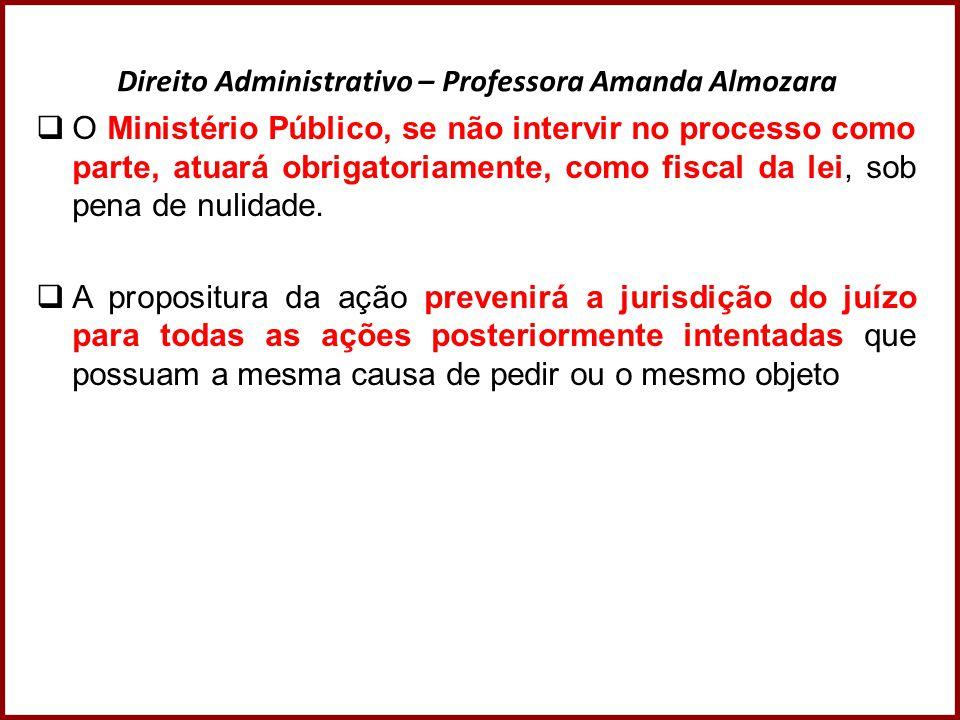 Direito Administrativo – Professora Amanda Almozara  O Ministério Público, se não intervir no processo como parte, atuará obrigatoriamente, como fisc