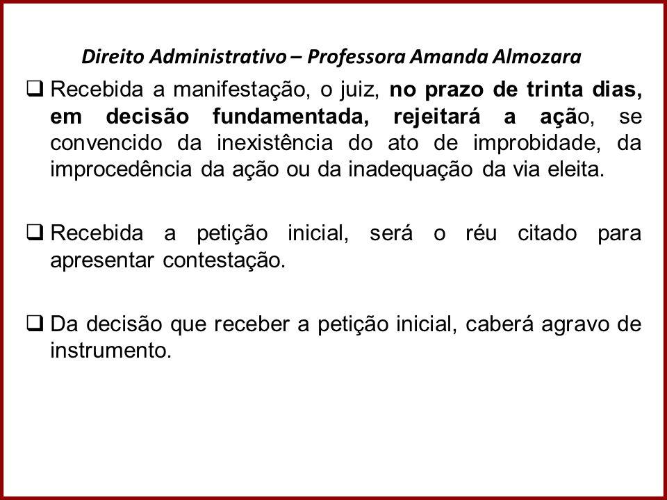 Direito Administrativo – Professora Amanda Almozara  Recebida a manifestação, o juiz, no prazo de trinta dias, em decisão fundamentada, rejeitará a a