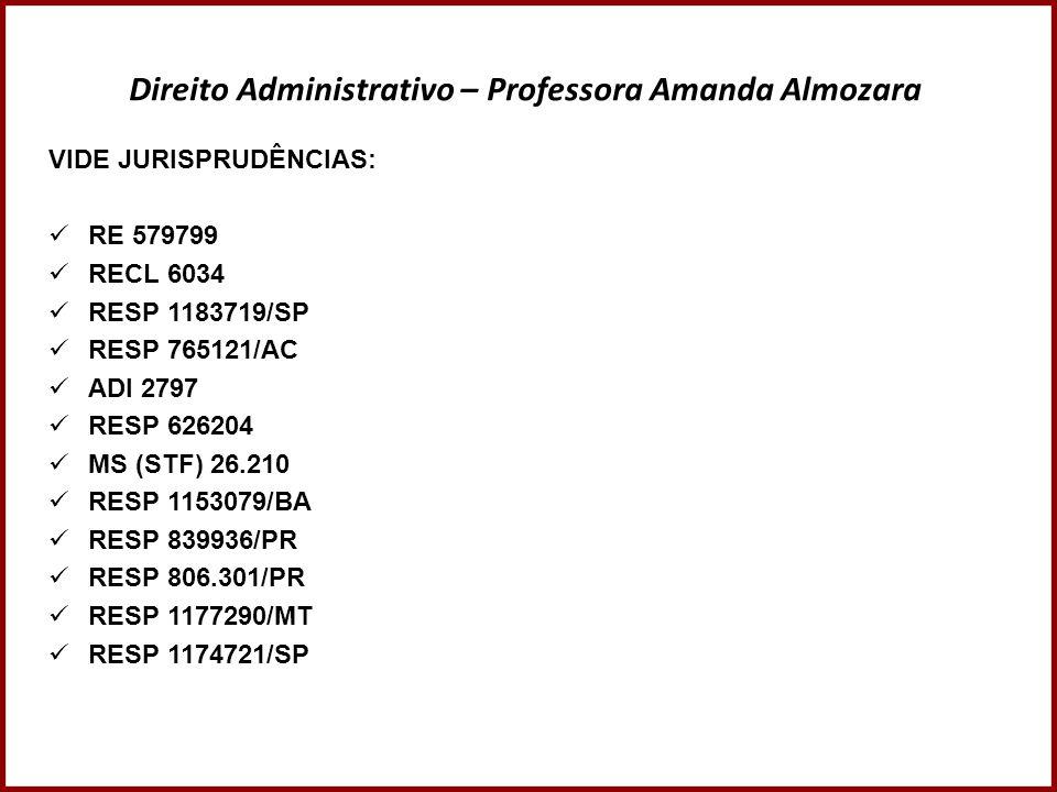 Direito Administrativo – Professora Amanda Almozara VIDE JURISPRUDÊNCIAS: RE 579799 RECL 6034 RESP 1183719/SP RESP 765121/AC ADI 2797 RESP 626204 MS (