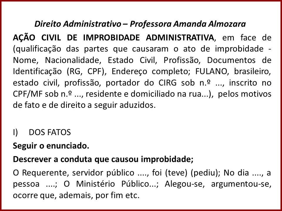 Direito Administrativo – Professora Amanda Almozara AÇÃO CIVIL DE IMPROBIDADE ADMINISTRATIVA, em face de (qualificação das partes que causaram o ato d