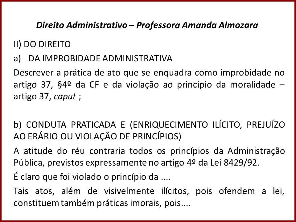 Direito Administrativo – Professora Amanda Almozara II) DO DIREITO a)DA IMPROBIDADE ADMINISTRATIVA Descrever a prática de ato que se enquadra como imp