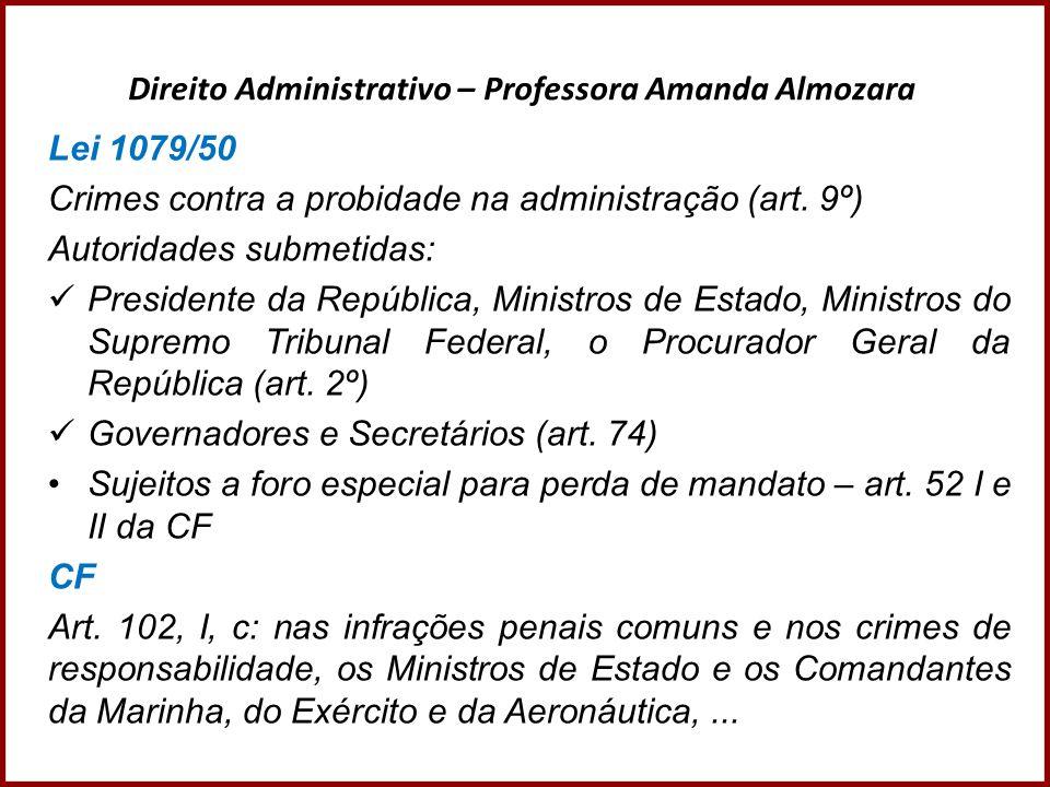 Direito Administrativo – Professora Amanda Almozara Lei 1079/50 Crimes contra a probidade na administração (art. 9º) Autoridades submetidas: President