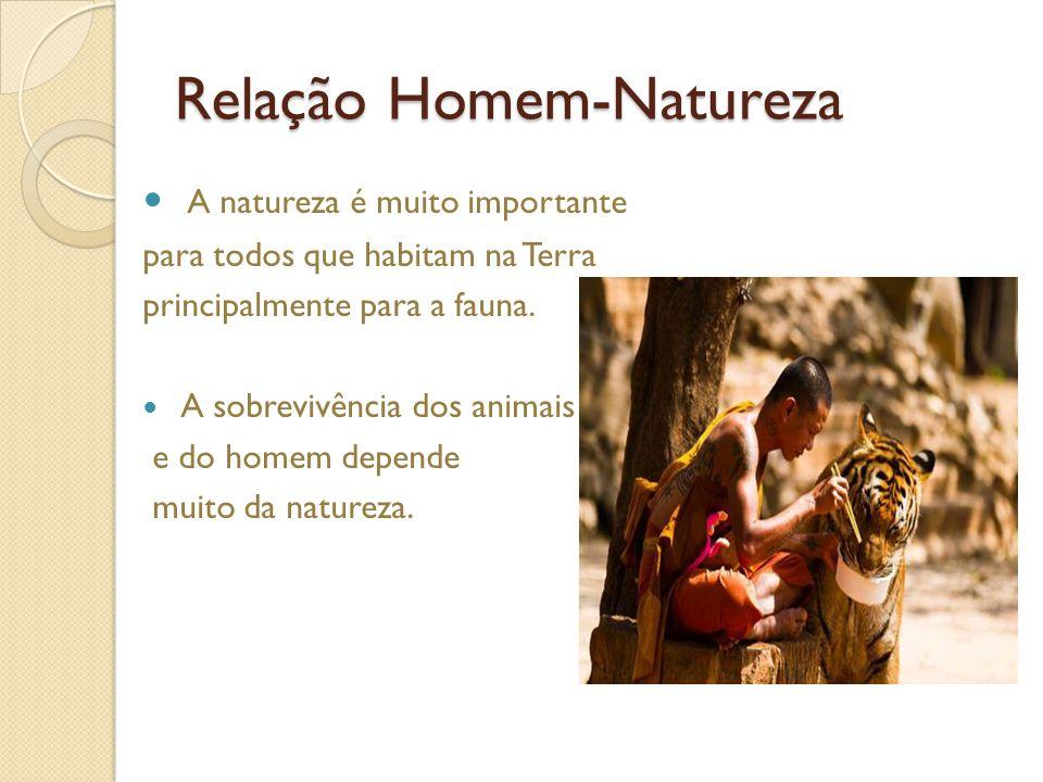 Relação Homem-Natureza A natureza é muito importante para todos que habitam na Terra principalmente para a fauna.