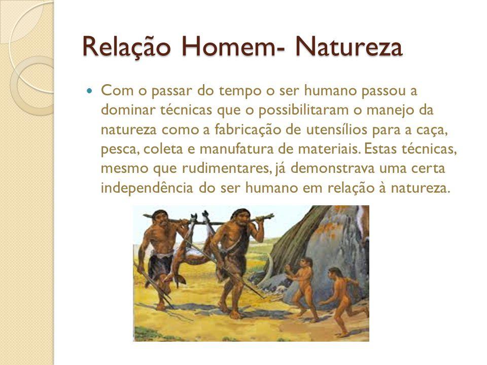 Relação Homem- Natureza Com o passar do tempo o ser humano passou a dominar técnicas que o possibilitaram o manejo da natureza como a fabricação de utensílios para a caça, pesca, coleta e manufatura de materiais.