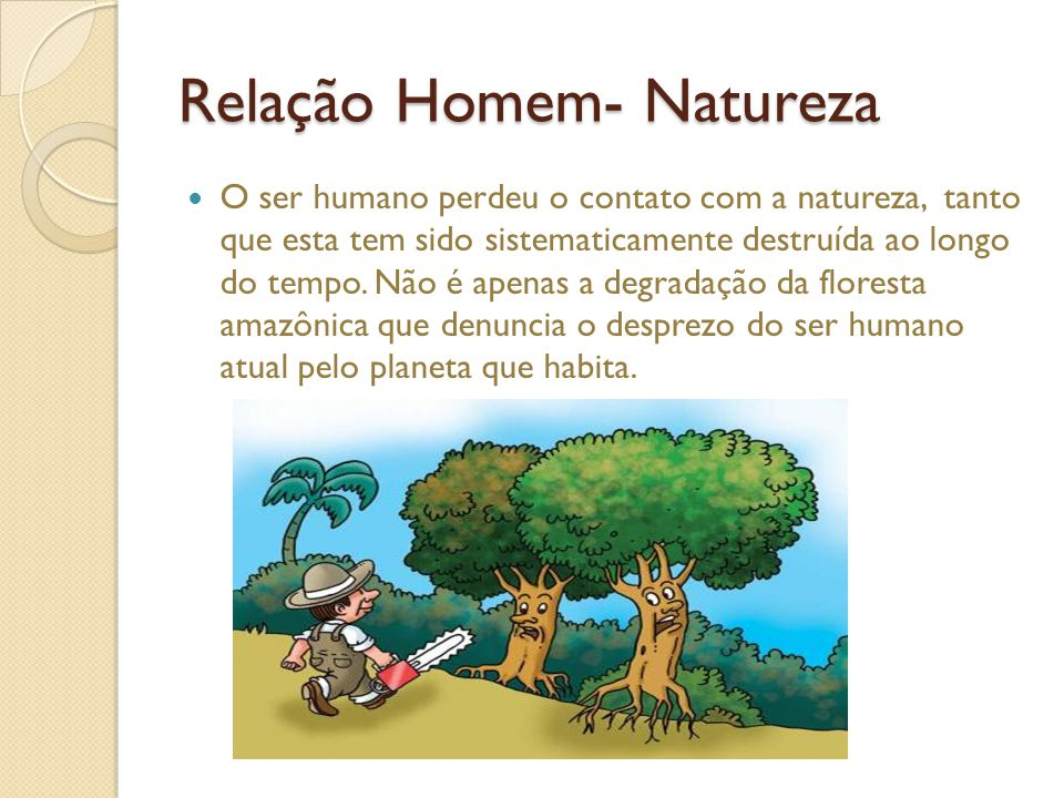 Relação Homem- Natureza O ser humano perdeu o contato com a natureza, tanto que esta tem sido sistematicamente destruída ao longo do tempo.