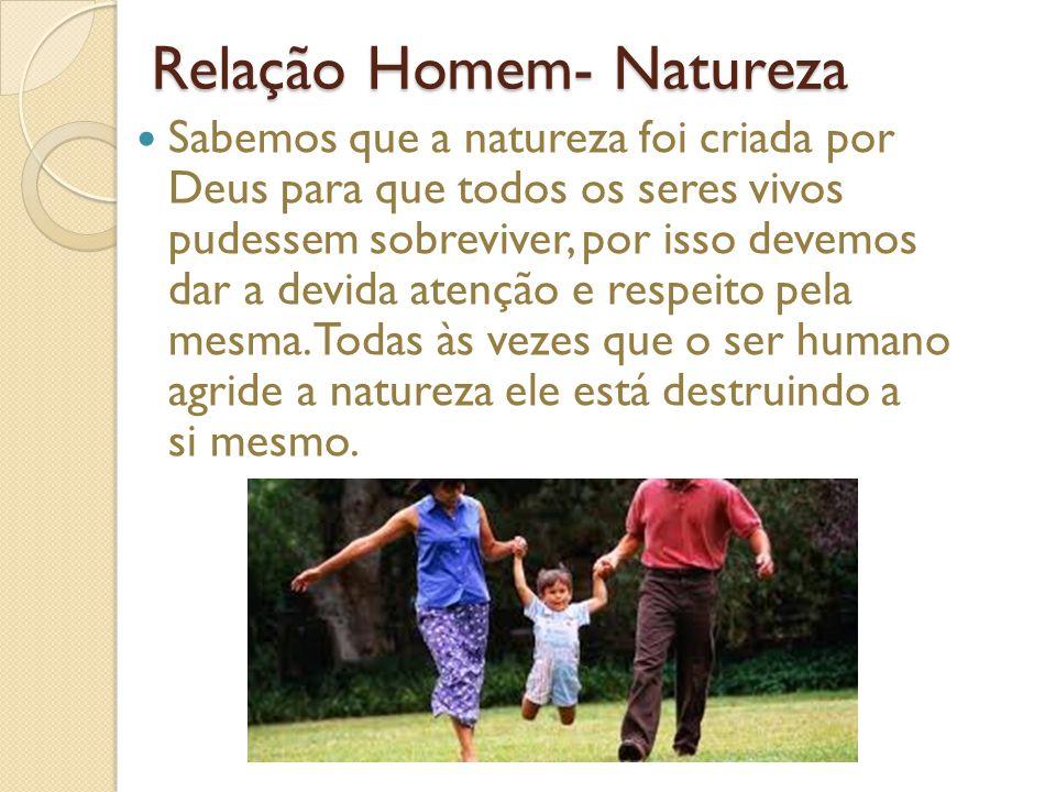 Relação Homem- Natureza Sabemos que a natureza foi criada por Deus para que todos os seres vivos pudessem sobreviver, por isso devemos dar a devida atenção e respeito pela mesma.
