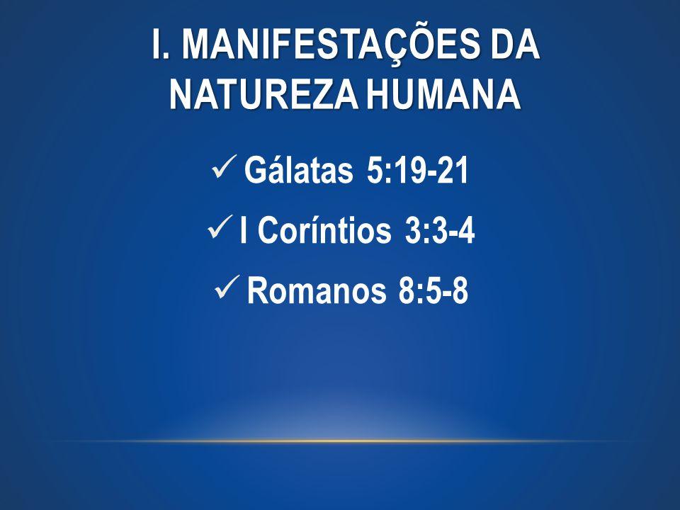 I. MANIFESTAÇÕES DA NATUREZA HUMANA Gálatas 5:19-21 I Coríntios 3:3-4 Romanos 8:5-8