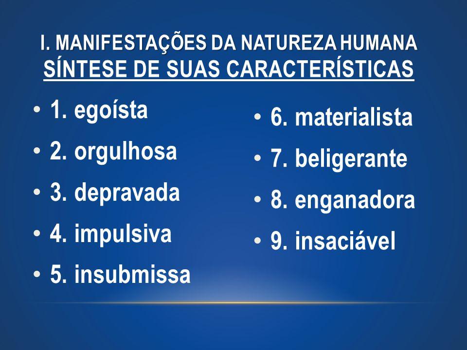 1. egoísta 2. orgulhosa 3. depravada 4. impulsiva 5. insubmissa I. MANIFESTAÇÕES DA NATUREZA HUMANA I. MANIFESTAÇÕES DA NATUREZA HUMANA SÍNTESE DE SUA