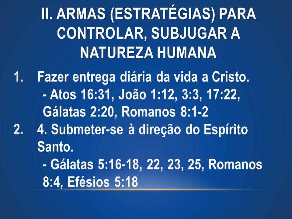 II. ARMAS (ESTRATÉGIAS) PARA CONTROLAR, SUBJUGAR A NATUREZA HUMANA 1.Fazer entrega diária da vida a Cristo. - Atos 16:31, João 1:12, 3:3, 17:22, Gálat