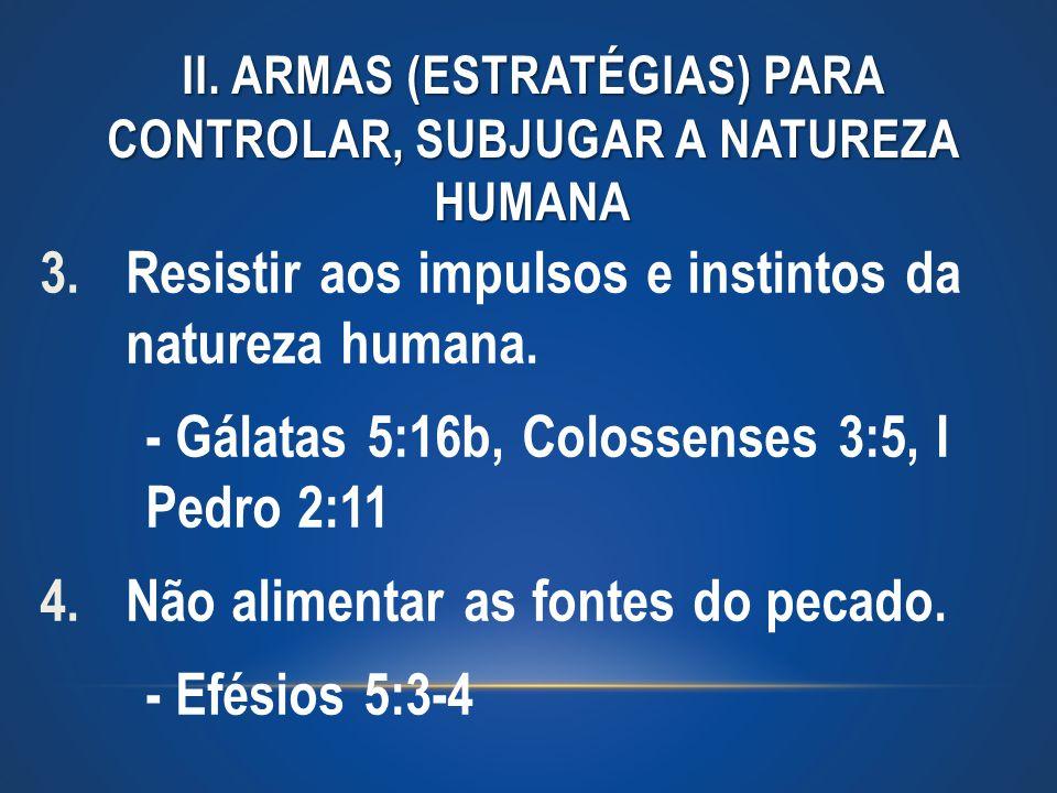 II. ARMAS (ESTRATÉGIAS) PARA CONTROLAR, SUBJUGAR A NATUREZA HUMANA 3.Resistir aos impulsos e instintos da natureza humana. - Gálatas 5:16b, Colossense