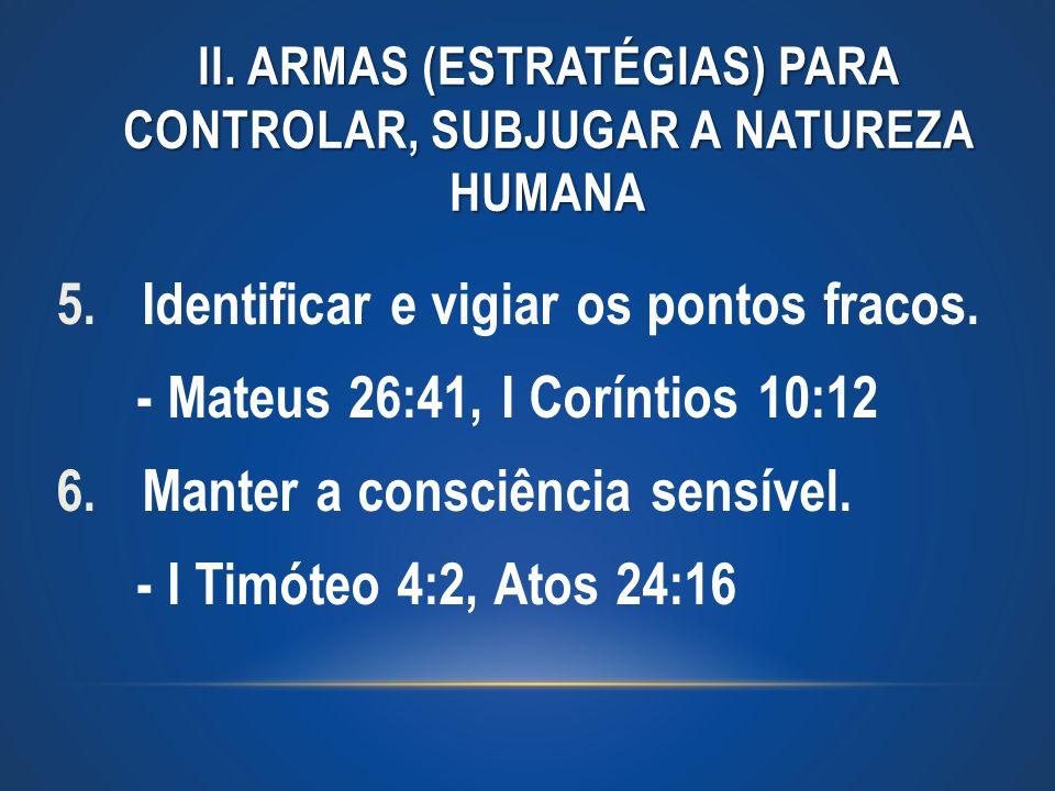 II. ARMAS (ESTRATÉGIAS) PARA CONTROLAR, SUBJUGAR A NATUREZA HUMANA 5.Identificar e vigiar os pontos fracos. - Mateus 26:41, I Coríntios 10:12 6.Manter