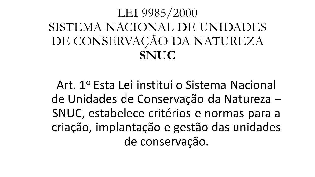 LEI 9985/2000 SISTEMA NACIONAL DE UNIDADES DE CONSERVAÇÃO DA NATUREZA SNUC Art. 1 o Esta Lei institui o Sistema Nacional de Unidades de Conservação da