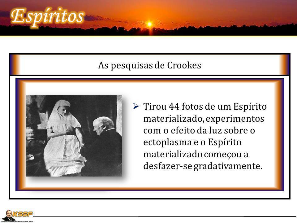 As pesquisas de Crookes  Estudou por 3 anos a existência de Katie King que freqüentemente se materializava ao lado da médium Florence Cook, a vista d