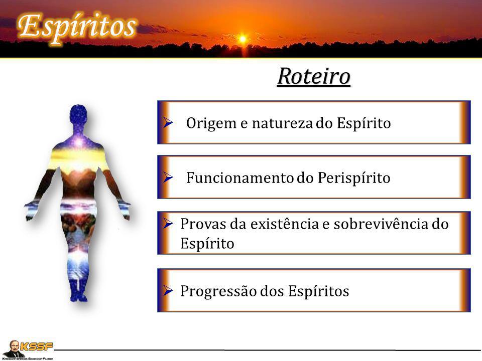  Origem e natureza do Espírito  Funcionamento do Perispírito  Provas da existência e sobrevivência do Espírito  Progressão dos Espíritos Roteiro