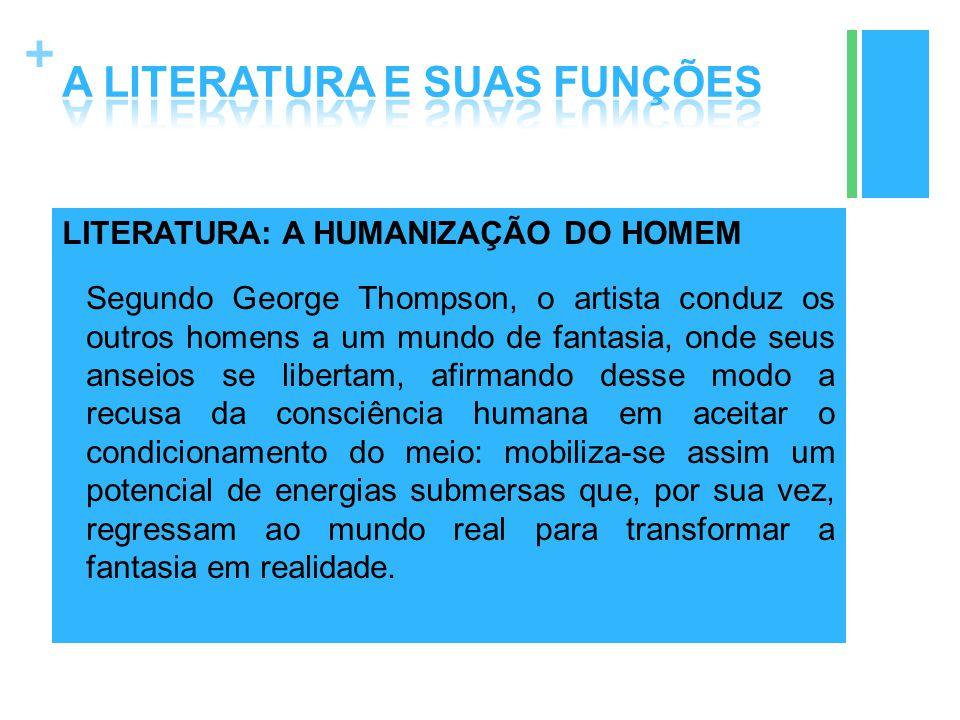 + LITERATURA: A HUMANIZAÇÃO DO HOMEM Segundo George Thompson, o artista conduz os outros homens a um mundo de fantasia, onde seus anseios se libertam,