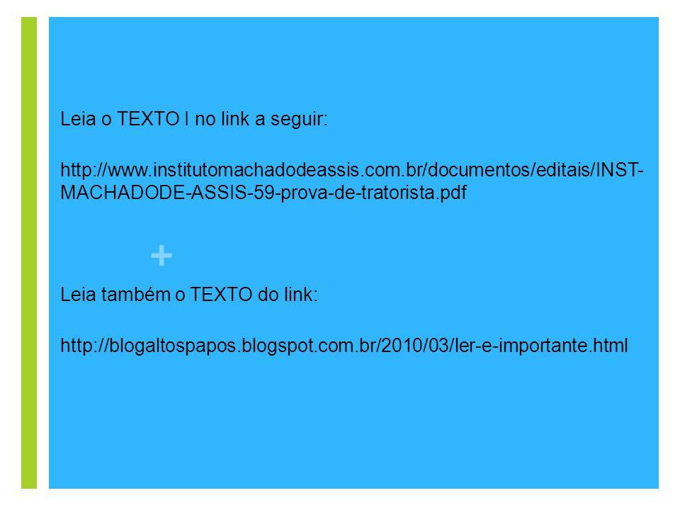 + Leia o TEXTO I no link a seguir: http://www.institutomachadodeassis.com.br/documentos/editais/INST- MACHADODE-ASSIS-59-prova-de-tratorista.pdf Leia
