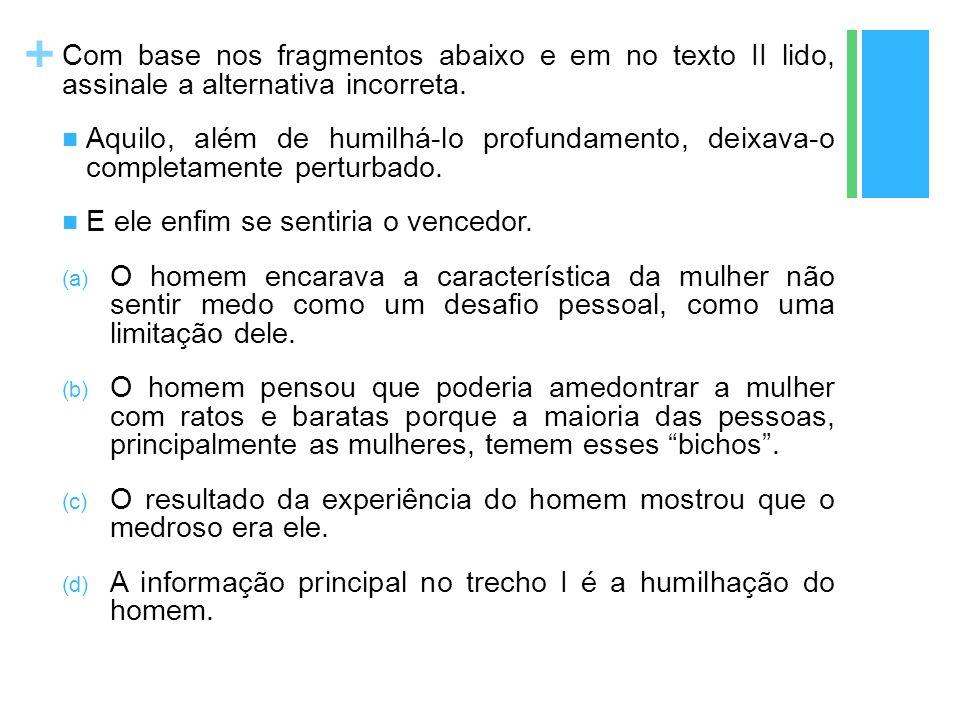 + Com base nos fragmentos abaixo e em no texto II lido, assinale a alternativa incorreta. Aquilo, além de humilhá-lo profundamento, deixava-o completa