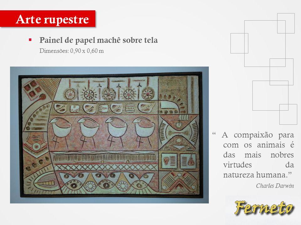  Painel de papel machê sobre tela Dimensões: 0,90 x 0,60 m Arte rupestre A compaixão para com os animais é das mais nobres virtudes da natureza humana. Charles Darwin
