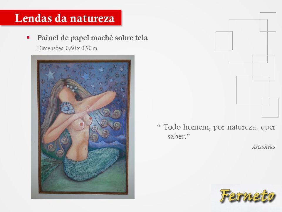  Painel de papel machê sobre tela Dimensões: 0,60 x 0,90 m Lendas da natureza Todo homem, por natureza, quer saber. Aristóteles