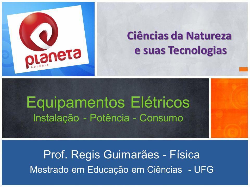 Equipamentos Elétricos Instalação - Potência - Consumo Prof. Regis Guimarães - Física Mestrado em Educação em Ciências - UFG Ciências da Natureza e su