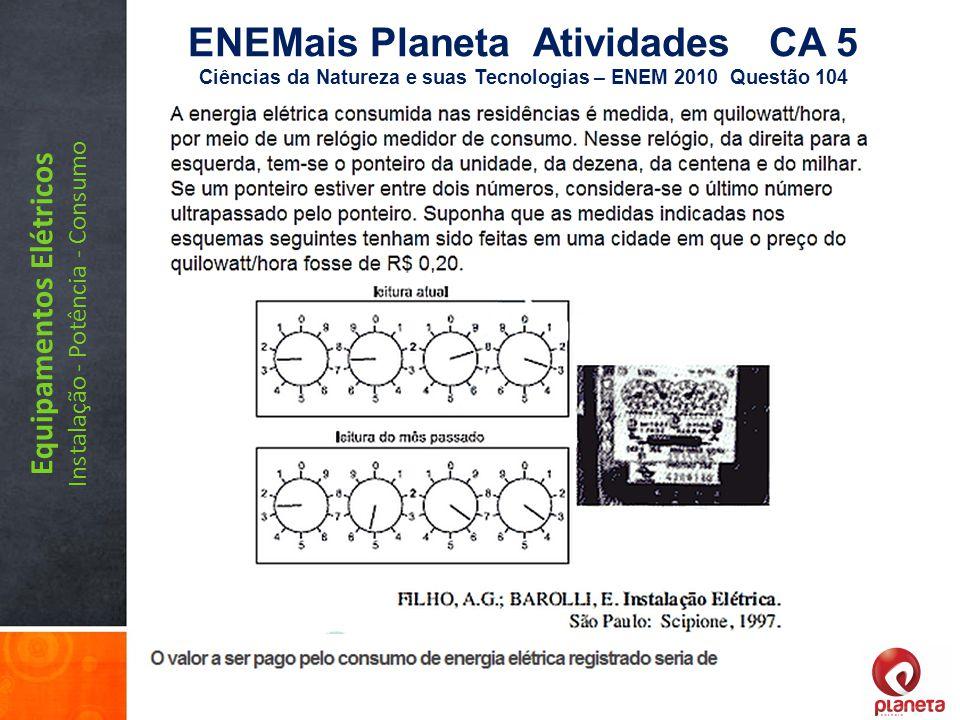 Equipamentos Elétricos Instalação - Potência - Consumo ENEMais Planeta Atividades CA 5 Ciências da Natureza e suas Tecnologias – ENEM 2010 Questão 104