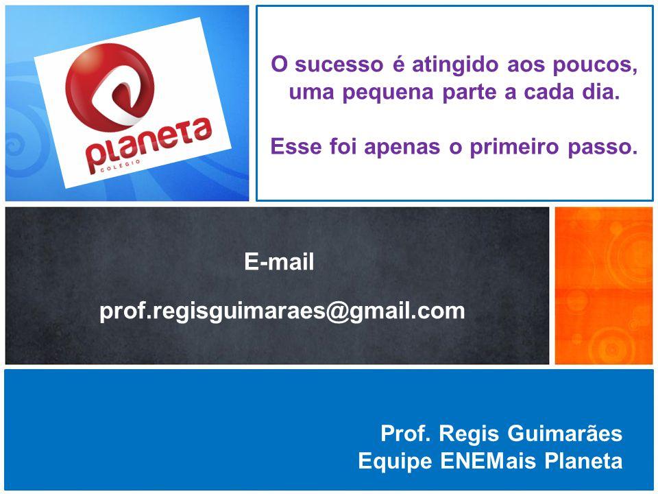 Prof. Regis Guimarães Equipe ENEMais Planeta O sucesso é atingido aos poucos, uma pequena parte a cada dia. Esse foi apenas o primeiro passo. E-mail p