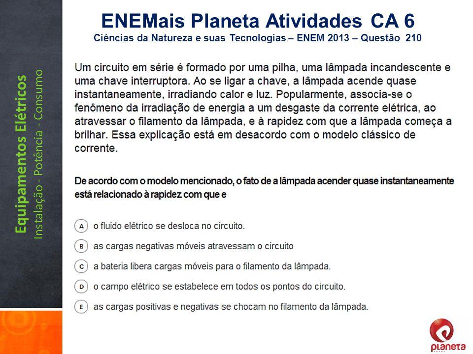 Equipamentos Elétricos Instalação - Potência - Consumo ENEMais Planeta Atividades CA 6 Ciências da Natureza e suas Tecnologias – ENEM 2013 – Questão 2