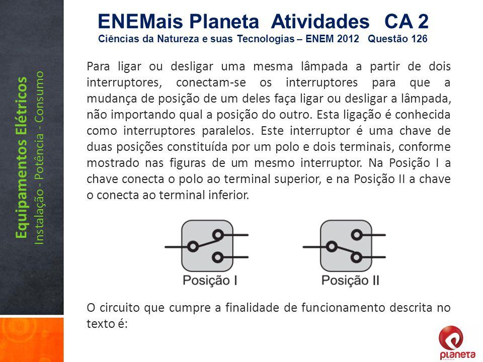 Equipamentos Elétricos Instalação - Potência - Consumo ENEMais Planeta Atividades CA 2 Ciências da Natureza e suas Tecnologias – ENEM 2012 Questão 126