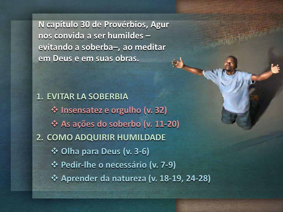 N capítulo 30 de Provérbios, Agur nos convida a ser humildes – evitando a soberba–, ao meditar em Deus e em suas obras. 1.EVITAR LA SOBERBIA  Insensa