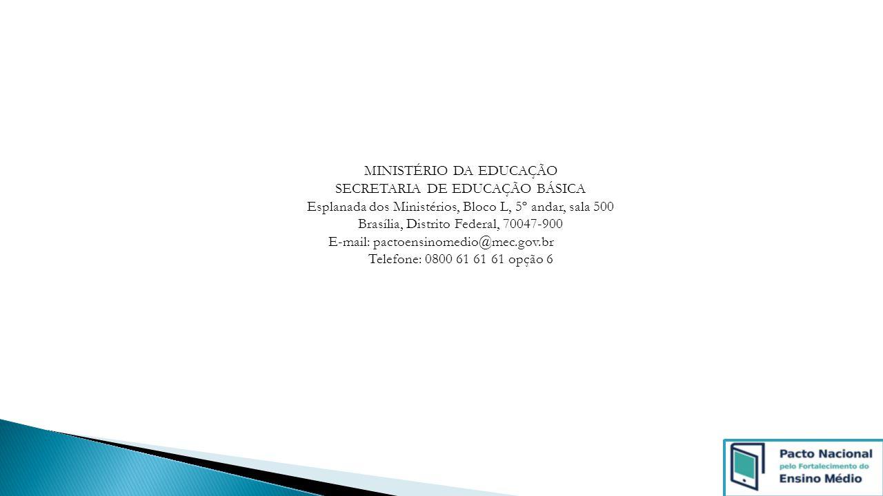 MINISTÉRIO DA EDUCAÇÃO SECRETARIA DE EDUCAÇÃO BÁSICA Esplanada dos Ministérios, Bloco L, 5º andar, sala 500 Brasília, Distrito Federal, 70047-900 E-mail: pactoensinomedio@mec.gov.br Telefone: 0800 61 61 61 opção 6