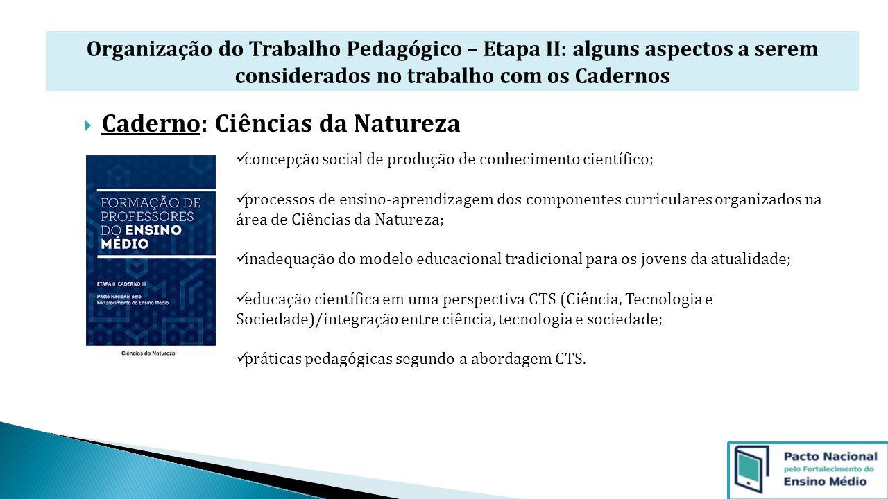 Organização do Trabalho Pedagógico – Etapa II: alguns aspectos a serem considerados no trabalho com os Cadernos  Caderno: Ciências da Natureza concep