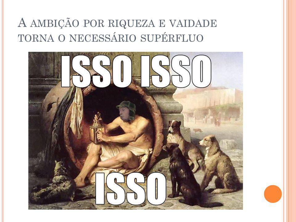 A AMBIÇÃO POR RIQUEZA E VAIDADE TORNA O NECESSÁRIO SUPÉRFLUO