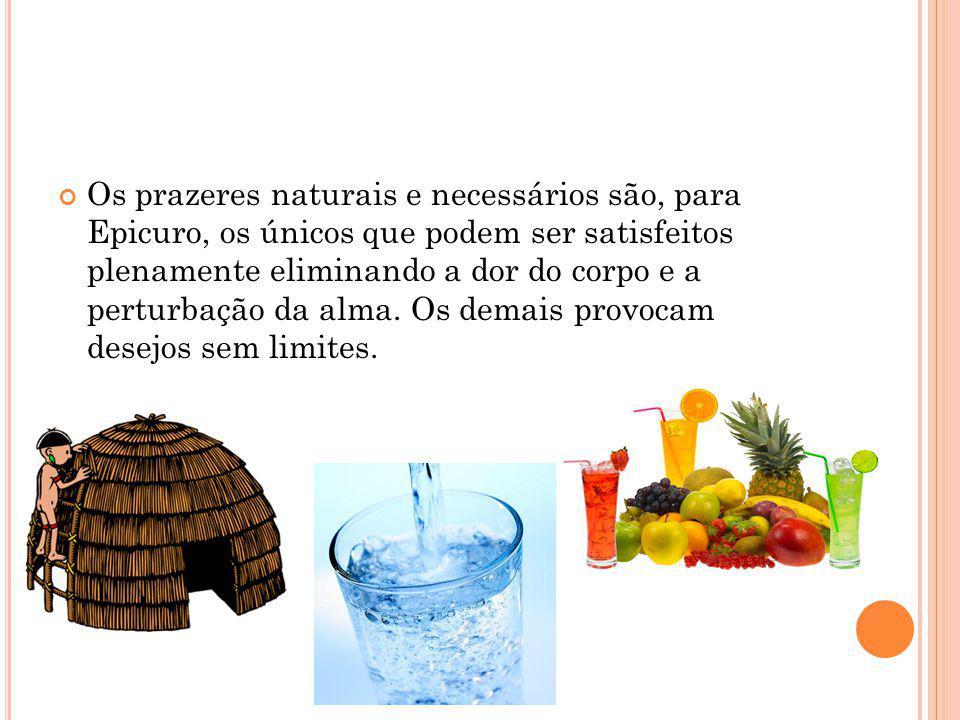 Os prazeres naturais e necessários são, para Epicuro, os únicos que podem ser satisfeitos plenamente eliminando a dor do corpo e a perturbação da alma