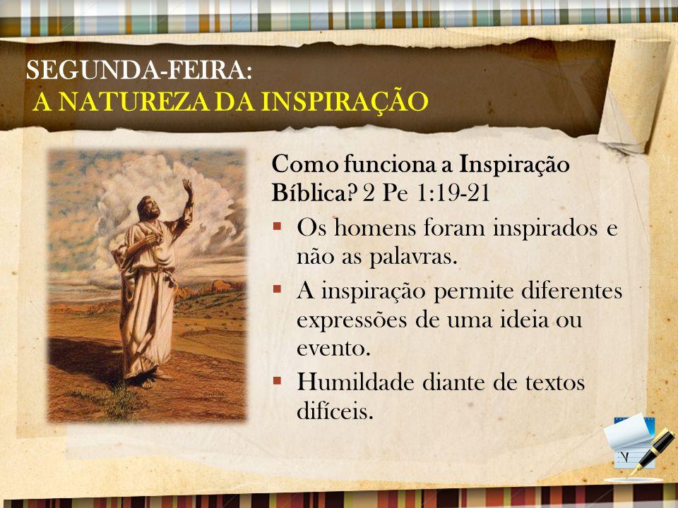 SEGUNDA-FEIRA: A NATUREZA DA INSPIRAÇÃO Como funciona a Inspiração Bíblica? 2 Pe 1:19-21  Os homens foram inspirados e não as palavras.  A inspiraçã