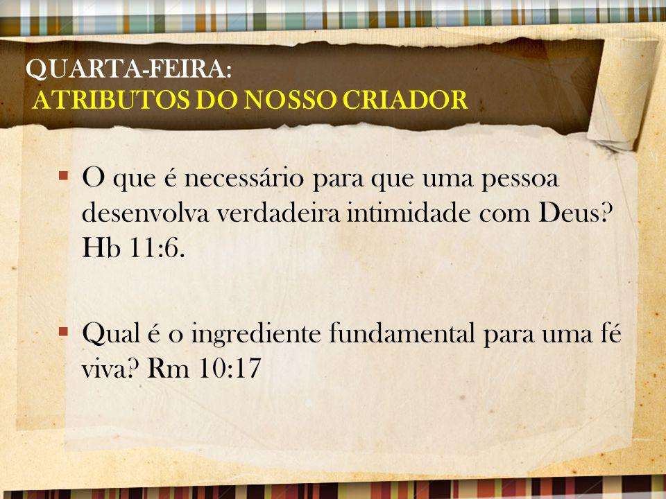 QUARTA-FEIRA: ATRIBUTOS DO NOSSO CRIADOR  O que é necessário para que uma pessoa desenvolva verdadeira intimidade com Deus? Hb 11:6.  Qual é o ingre