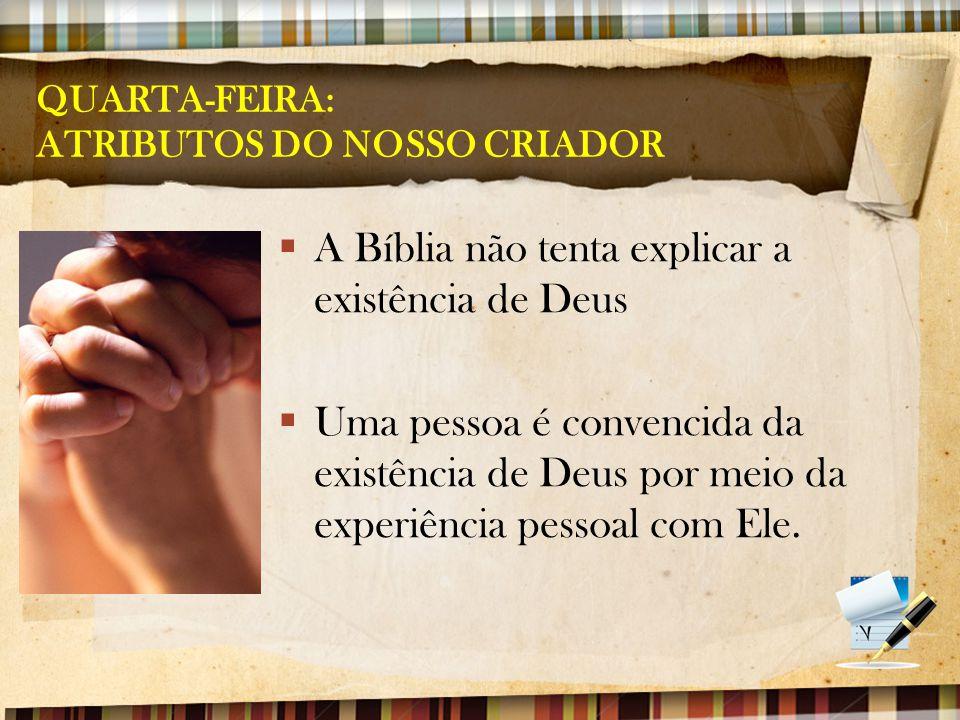 QUARTA-FEIRA: ATRIBUTOS DO NOSSO CRIADOR  A Bíblia não tenta explicar a existência de Deus  Uma pessoa é convencida da existência de Deus por meio d