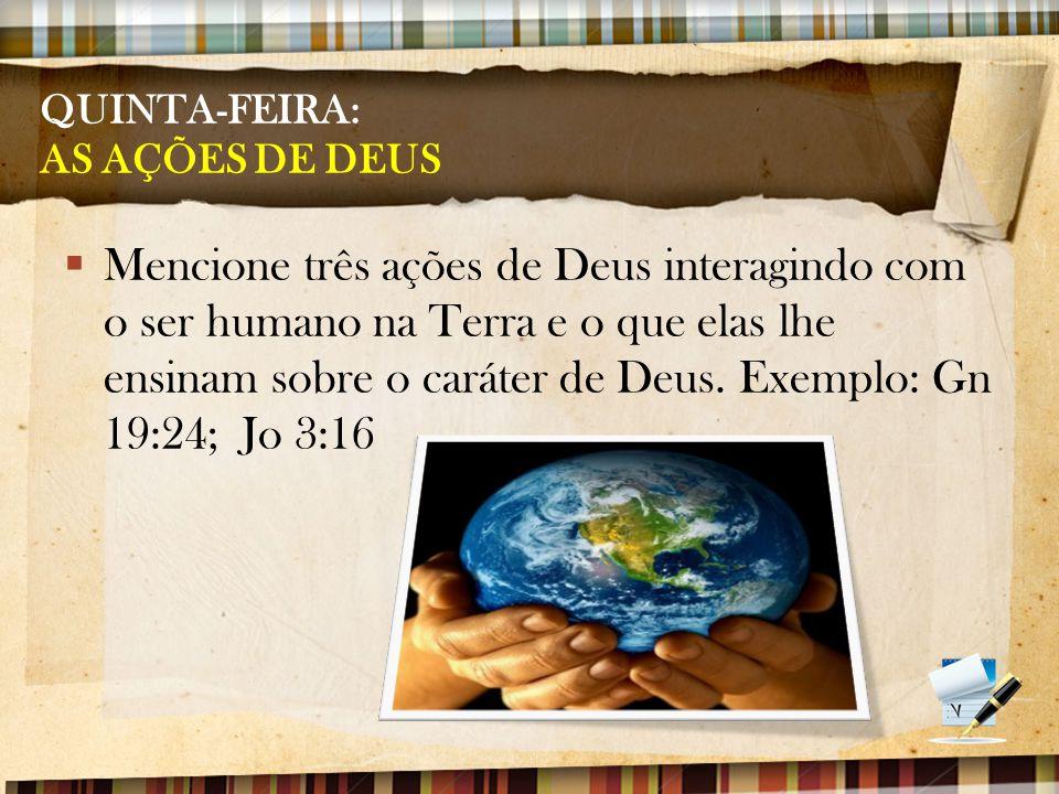 QUINTA-FEIRA: AS AÇÕES DE DEUS  Mencione três ações de Deus interagindo com o ser humano na Terra e o que elas lhe ensinam sobre o caráter de Deus. E