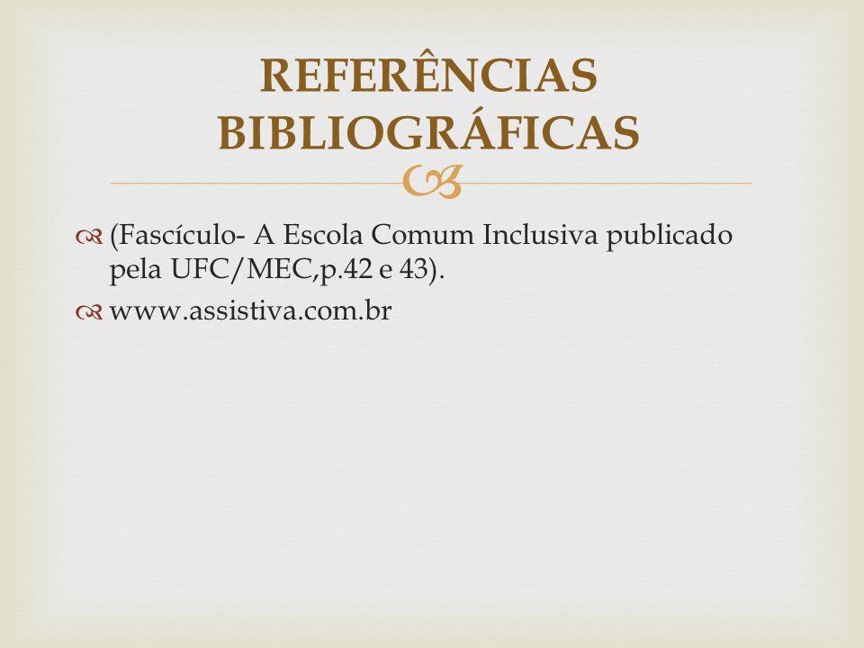   (Fascículo- A Escola Comum Inclusiva publicado pela UFC/MEC,p.42 e 43).  www.assistiva.com.br REFERÊNCIAS BIBLIOGRÁFICAS