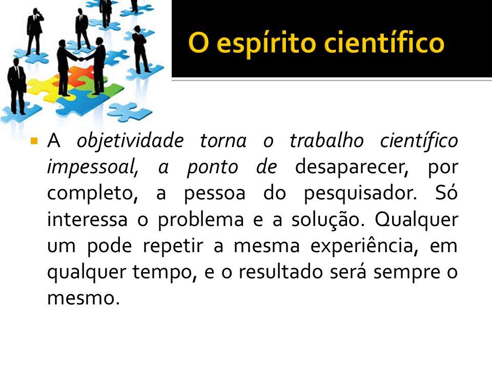  A objetividade torna o trabalho científico impessoal, a ponto de desaparecer, por completo, a pessoa do pesquisador.