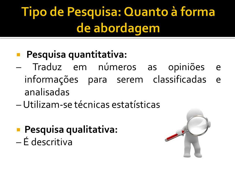  Pesquisa quantitativa: – Traduz em números as opiniões e informações para serem classificadas e analisadas – Utilizam-se técnicas estatísticas  Pesquisa qualitativa: – É descritiva