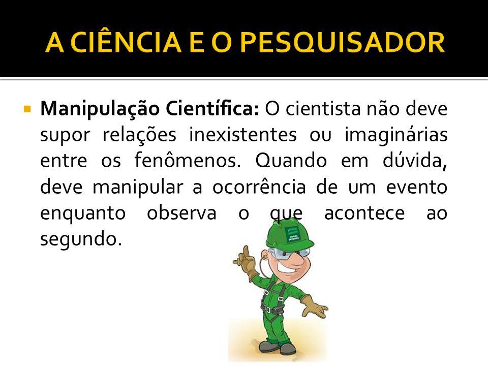  Manipulação Científica: O cientista não deve supor relações inexistentes ou imaginárias entre os fenômenos.
