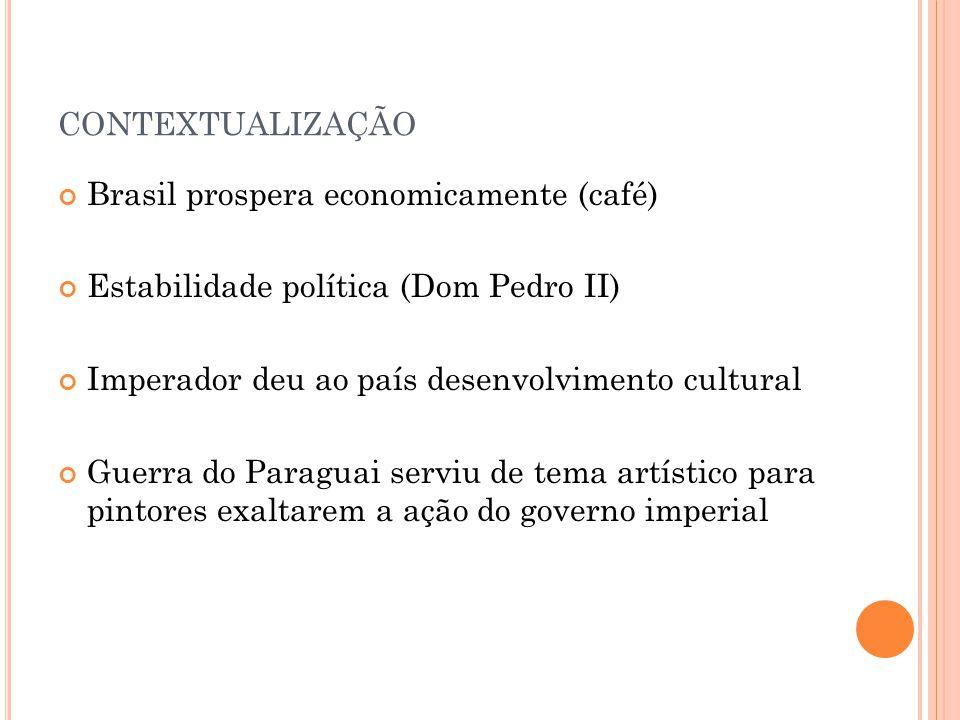 CONTEXTUALIZAÇÃO Brasil prospera economicamente (café) Estabilidade política (Dom Pedro II) Imperador deu ao país desenvolvimento cultural Guerra do Paraguai serviu de tema artístico para pintores exaltarem a ação do governo imperial