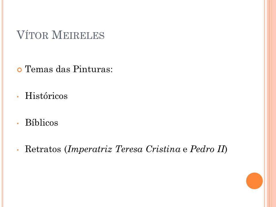 V ÍTOR M EIRELES Temas das Pinturas: Históricos Bíblicos Retratos ( Imperatriz Teresa Cristina e Pedro II )