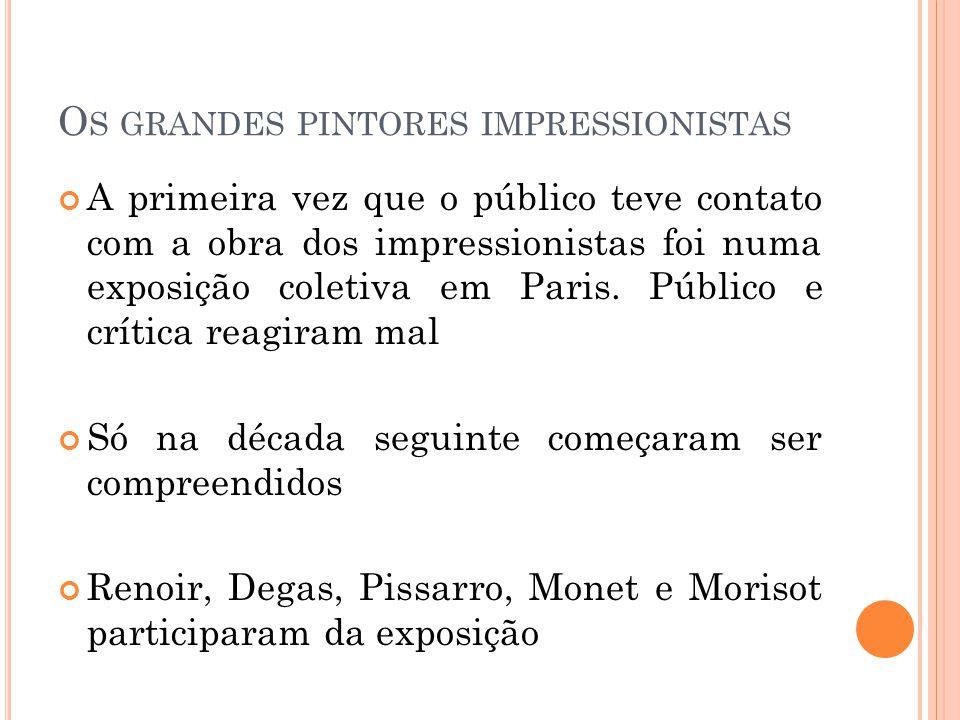 O S GRANDES PINTORES IMPRESSIONISTAS A primeira vez que o público teve contato com a obra dos impressionistas foi numa exposição coletiva em Paris.