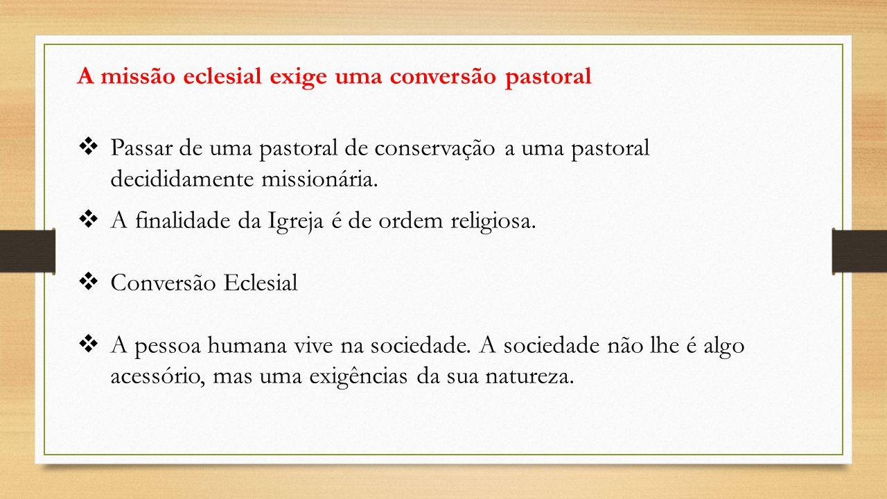 A missão eclesial exige uma conversão pastoral  Passar de uma pastoral de conservação a uma pastoral decididamente missionária.  A finalidade da Igr