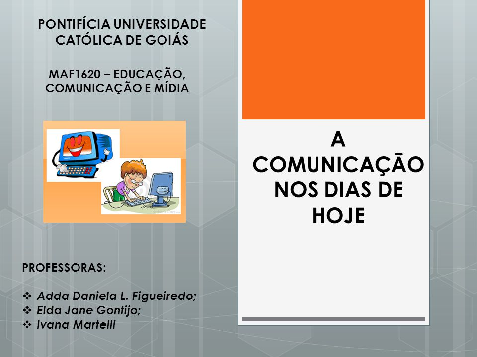A COMUNICAÇÃO NOS DIAS DE HOJE PONTIFÍCIA UNIVERSIDADE CATÓLICA DE GOIÁS MAF1620 – EDUCAÇÃO, COMUNICAÇÃO E MÍDIA PROFESSORAS:  Adda Daniela L. Figuei