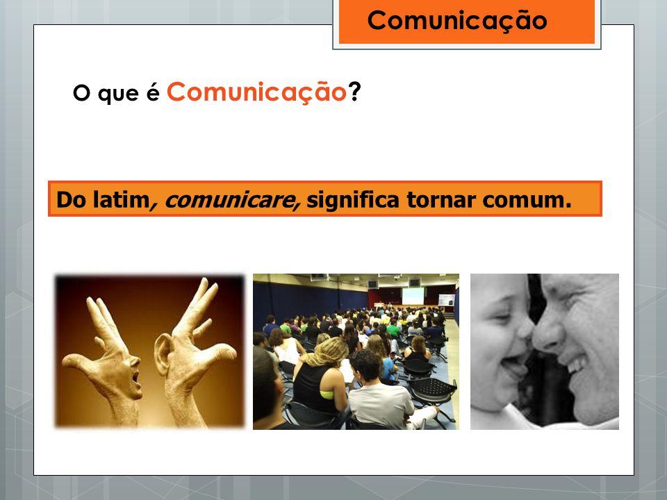 Do latim, comunicare, significa tornar comum. O que é Comunicação? Comunicação