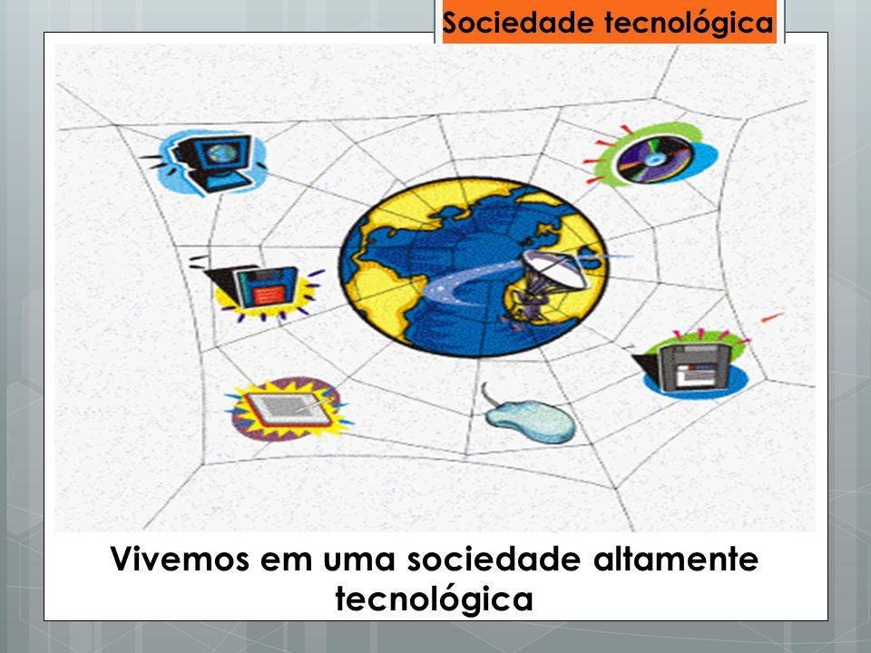 Sociedade tecnológica Vivemos em uma sociedade altamente tecnológica