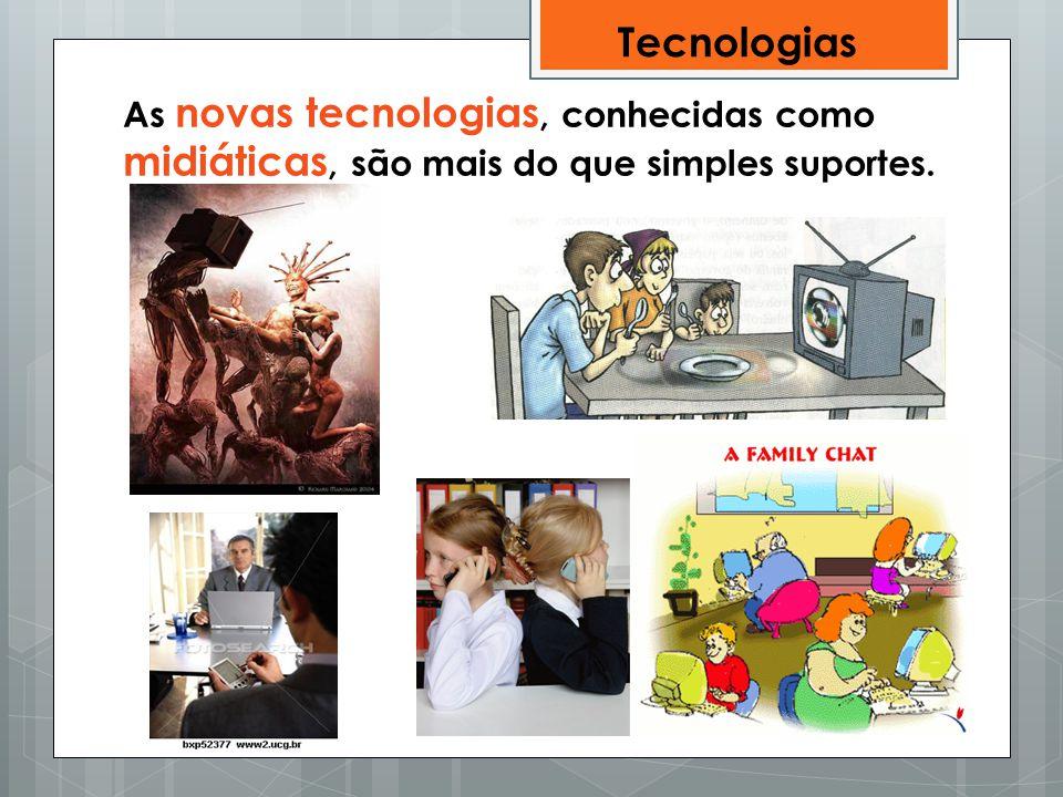 As novas tecnologias, conhecidas como midiáticas, são mais do que simples suportes. Tecnologias