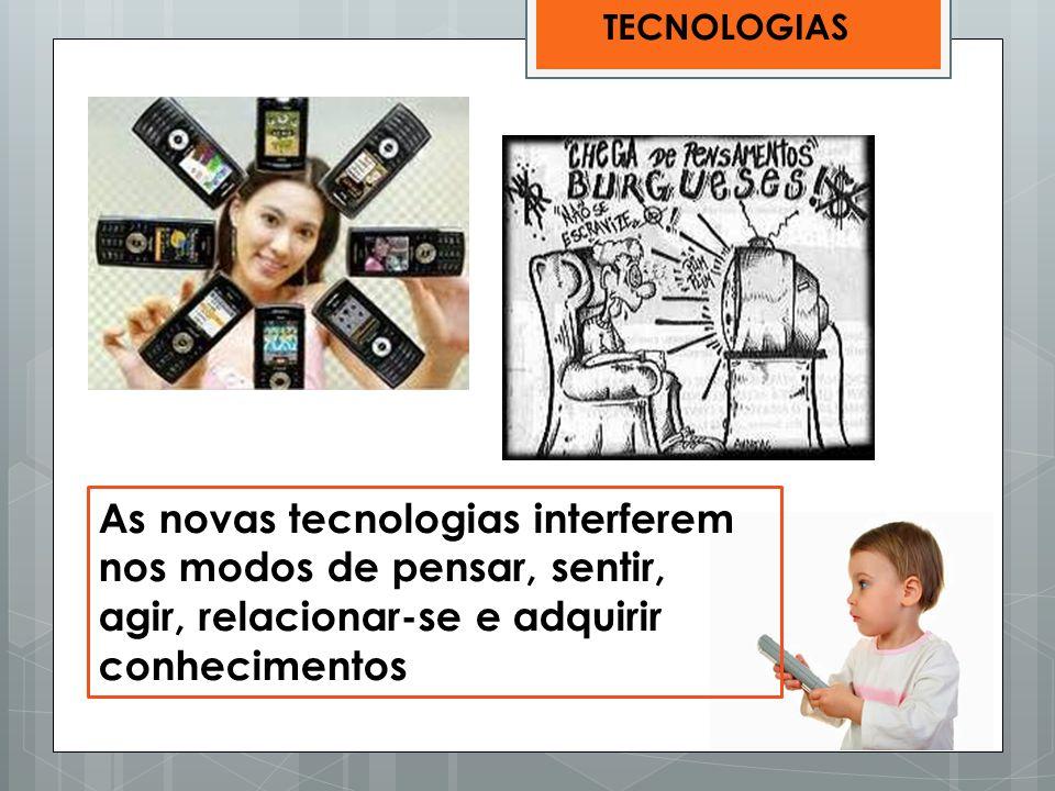 TECNOLOGIAS As novas tecnologias interferem nos modos de pensar, sentir, agir, relacionar-se e adquirir conhecimentos